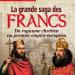La grande saga des Francs : Du royaume chrétien au premier empire européen